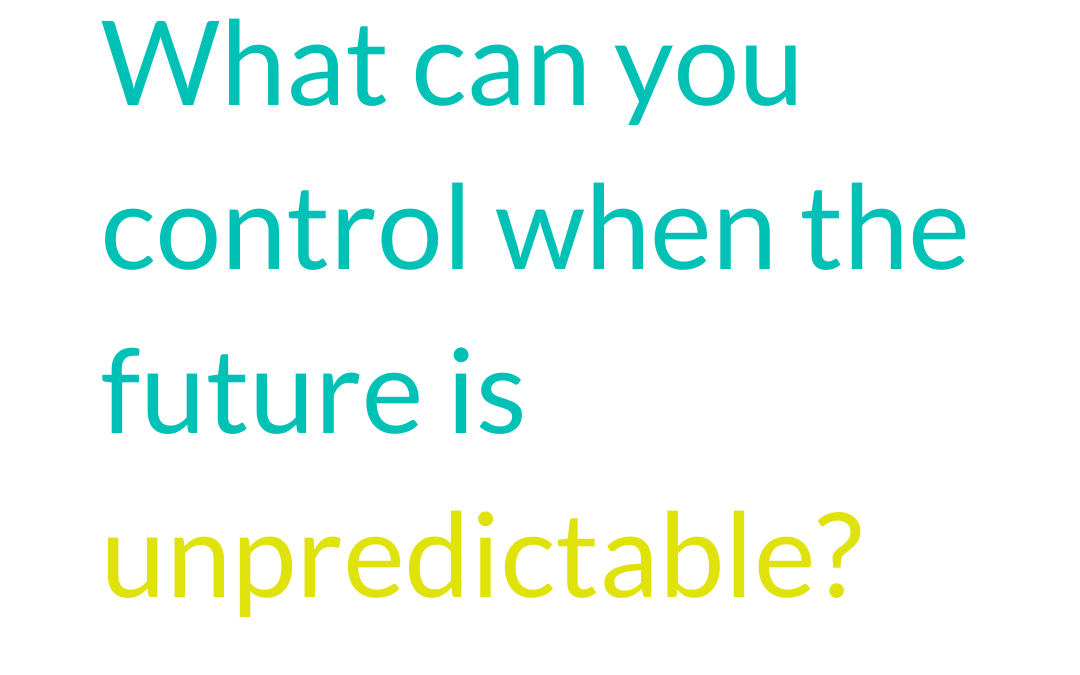 What can you control when the future is unpredictable?